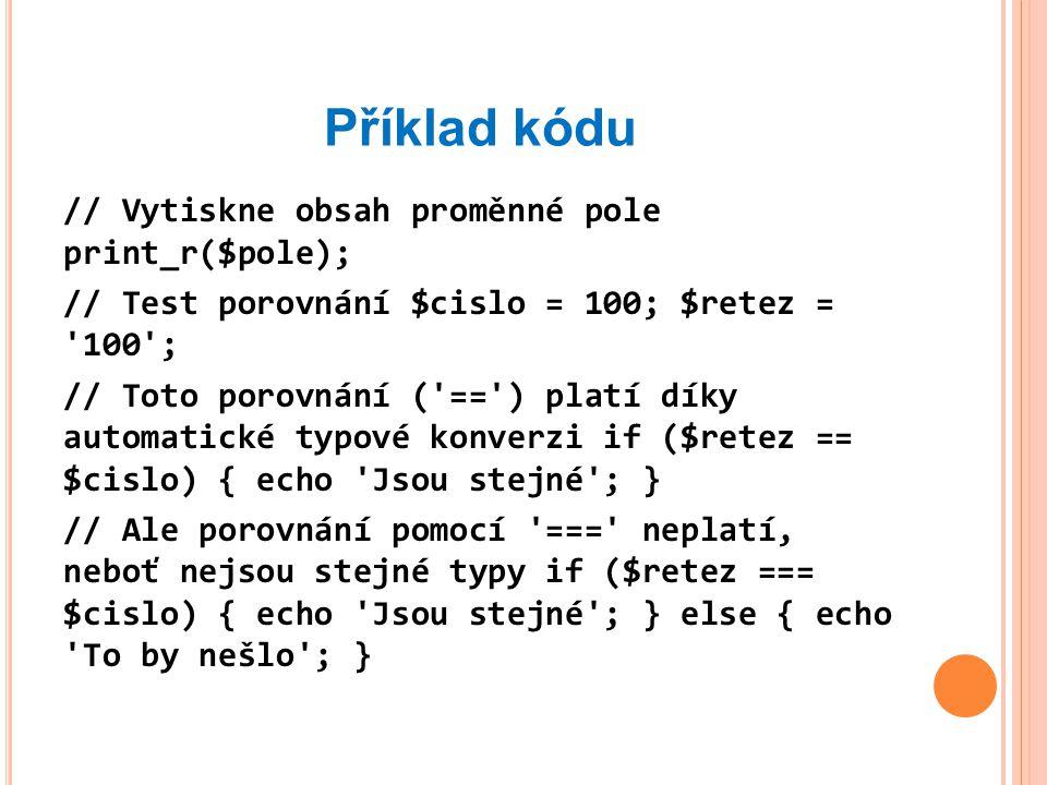 Příklad kódu // Vytiskne obsah proměnné pole print_r($pole); // Test porovnání $cislo = 100; $retez = 100 ; // Toto porovnání ( == ) platí díky automatické typové konverzi if ($retez == $cislo) { echo Jsou stejné ; } // Ale porovnání pomocí === neplatí, neboť nejsou stejné typy if ($retez === $cislo) { echo Jsou stejné ; } else { echo To by nešlo ; }