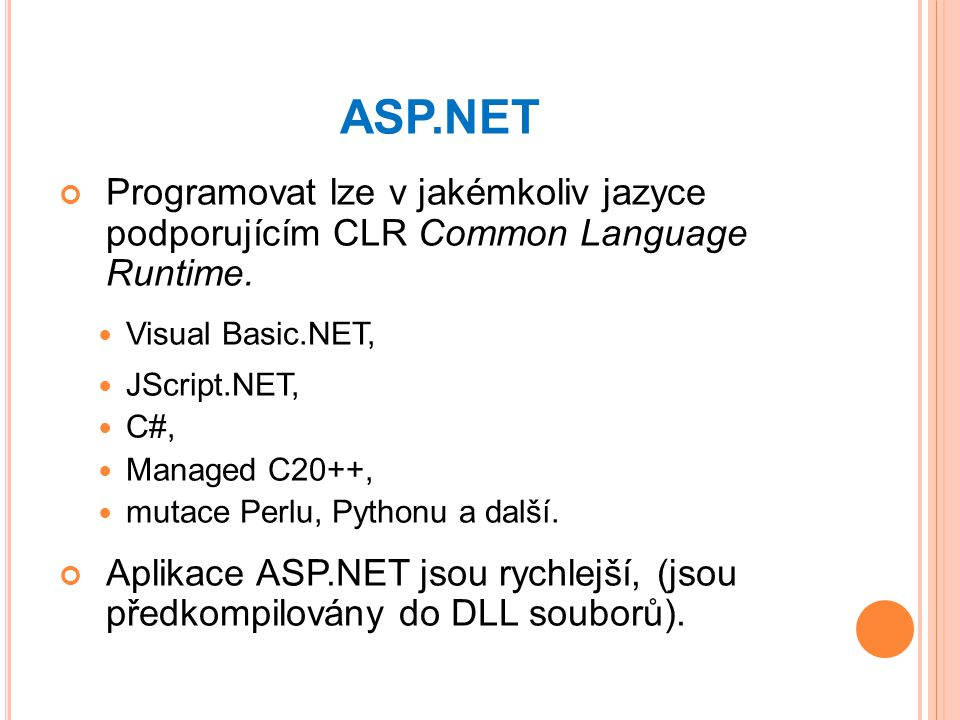 ASP.NET Programovat lze v jakémkoliv jazyce podporujícím CLR Common Language Runtime. Visual Basic.NET, JScript.NET, C#, Managed C20++, mutace Perlu,