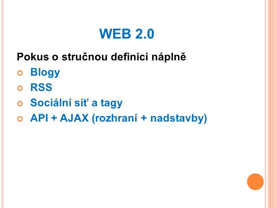 WEB 2.0 Pokus o stručnou definici náplně Blogy RSS Sociální síť a tagy API + AJAX (rozhraní + nadstavby)