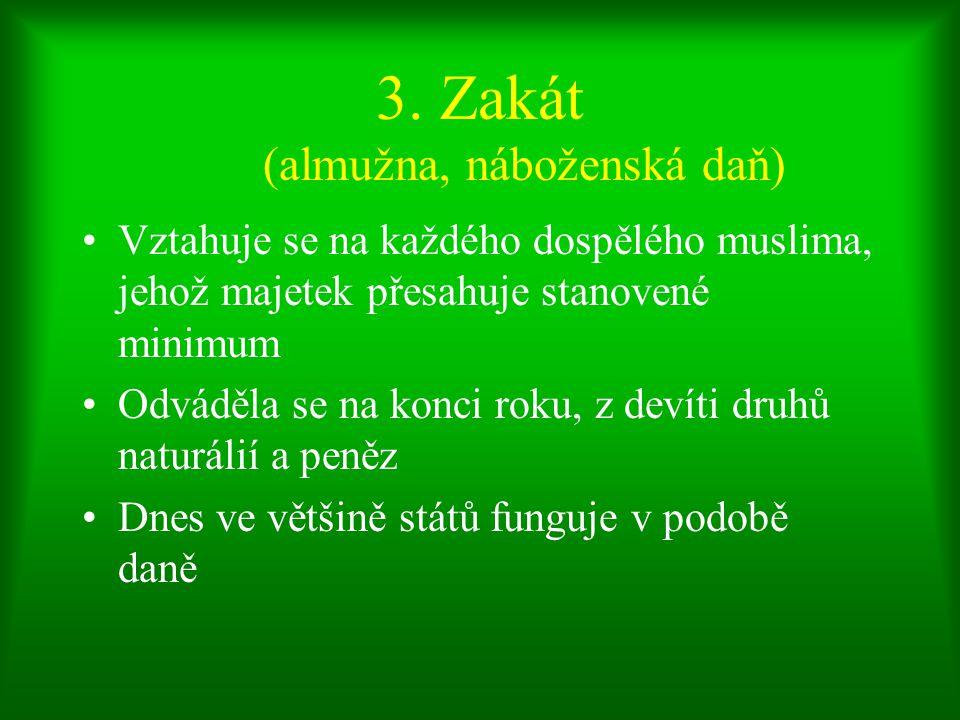 3. Zakát (almužna, náboženská daň) Vztahuje se na každého dospělého muslima, jehož majetek přesahuje stanovené minimum Odváděla se na konci roku, z de