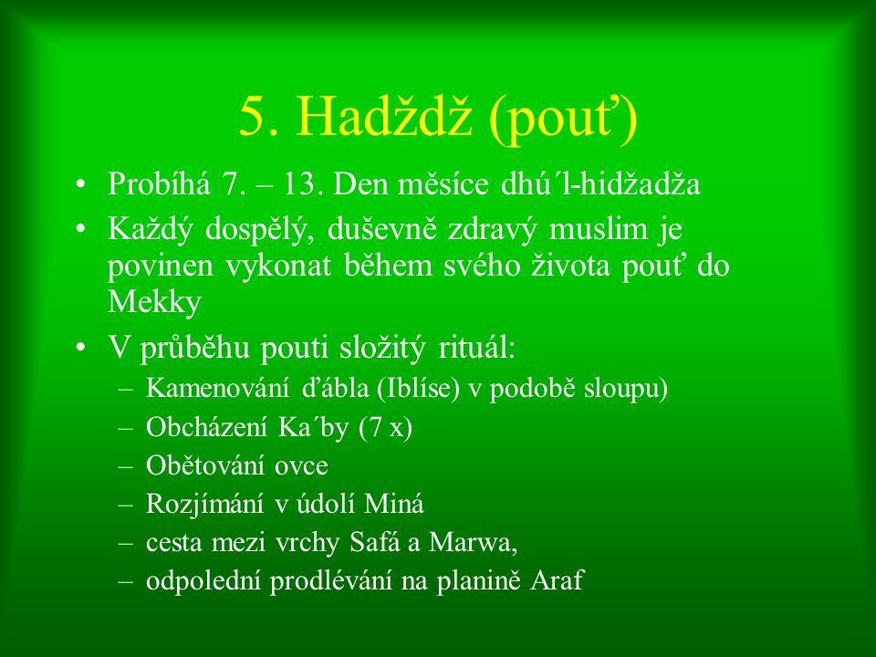 5. Hadždž (pouť) Probíhá 7. – 13. Den měsíce dhú´l-hidžadža Každý dospělý, duševně zdravý muslim je povinen vykonat během svého života pouť do Mekky V