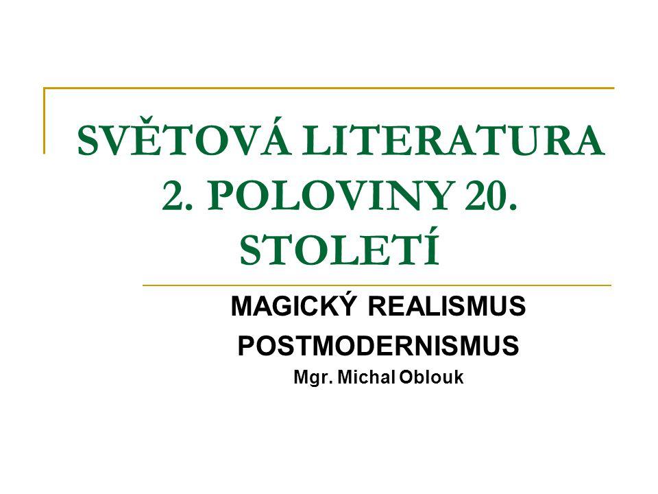 SVĚTOVÁ LITERATURA 2. POLOVINY 20. STOLETÍ MAGICKÝ REALISMUS POSTMODERNISMUS Mgr. Michal Oblouk