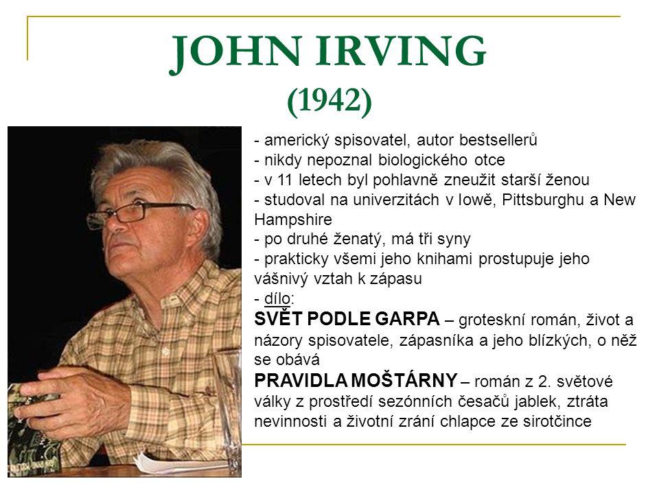 JOHN IRVING (1942) - americký spisovatel, autor bestsellerů - nikdy nepoznal biologického otce - v 11 letech byl pohlavně zneužit starší ženou - studo