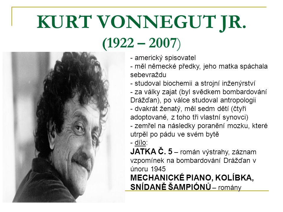 KURT VONNEGUT JR. (1922 – 2007) - americký spisovatel - měl německé předky, jeho matka spáchala sebevraždu - studoval biochemii a strojní inženýrství