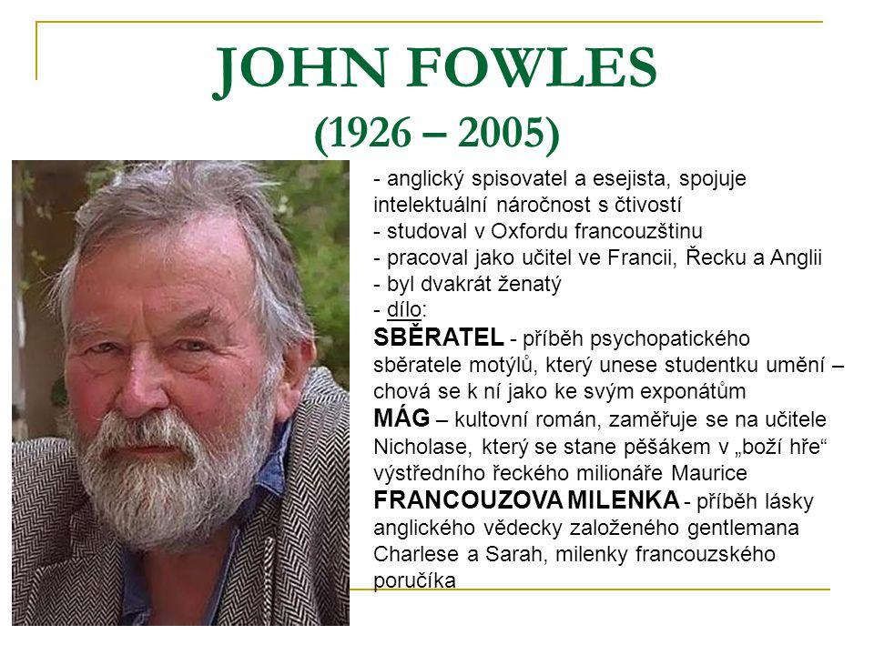 JOHN FOWLES (1926 – 2005) - anglický spisovatel a esejista, spojuje intelektuální náročnost s čtivostí - studoval v Oxfordu francouzštinu - pracoval j