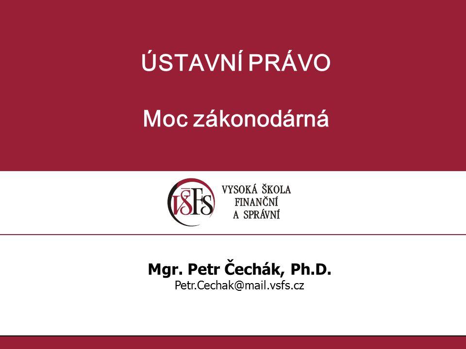 ÚSTAVNÍ PRÁVO Moc zákonodárná Mgr. Petr Čechák, Ph.D. Petr.Cechak@mail.vsfs.cz