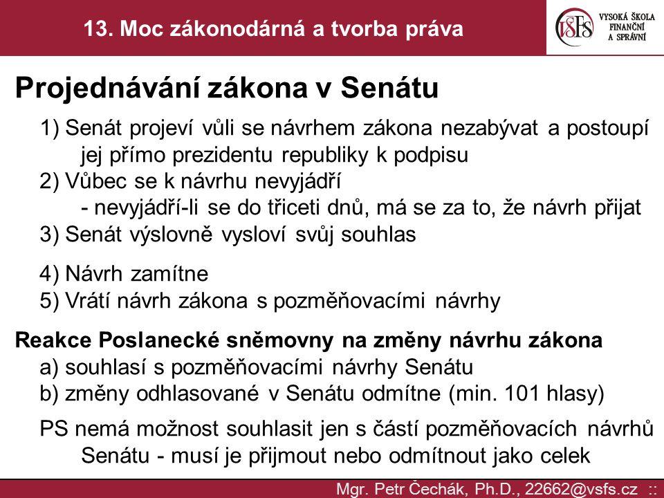 Mgr. Petr Čechák, Ph.D., 22662@vsfs.cz :: 13. Moc zákonodárná a tvorba práva Projednávání zákona v Senátu 1) Senát projeví vůli se návrhem zákona neza