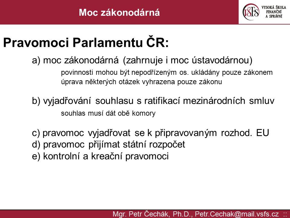 Mgr. Petr Čechák, Ph.D., Petr.Cechak@mail.vsfs.cz :: Moc zákonodárná Pravomoci Parlamentu ČR: a) moc zákonodárná (zahrnuje i moc ústavodárnou) povinno
