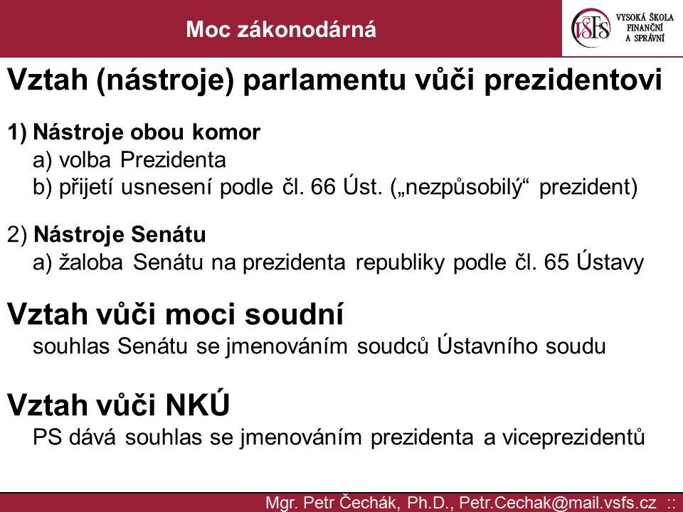 Mgr. Petr Čechák, Ph.D., Petr.Cechak@mail.vsfs.cz :: Moc zákonodárná Vztah (nástroje) parlamentu vůči prezidentovi 1)Nástroje obou komor a) volba Prez