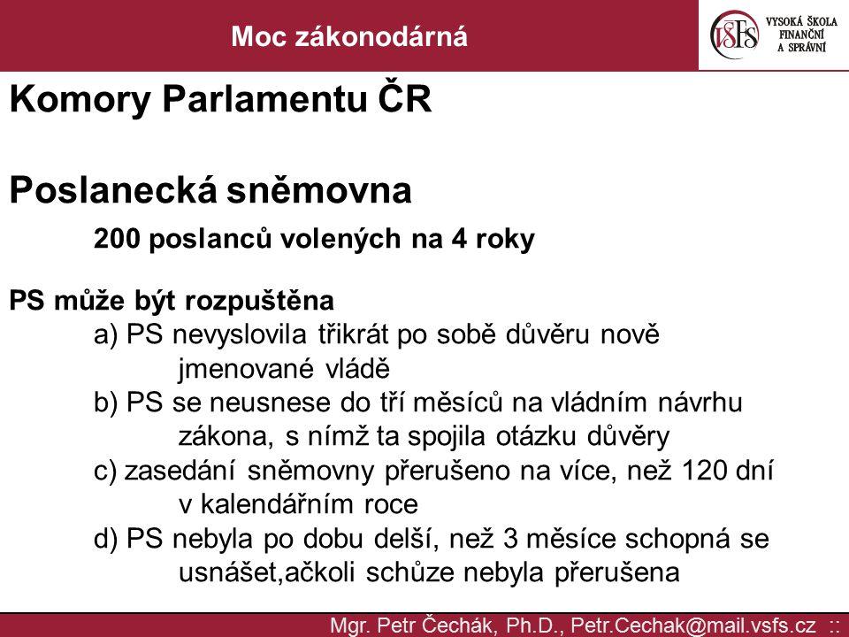 Mgr. Petr Čechák, Ph.D., Petr.Cechak@mail.vsfs.cz :: Moc zákonodárná Komory Parlamentu ČR Poslanecká sněmovna 200 poslanců volených na 4 roky PS může