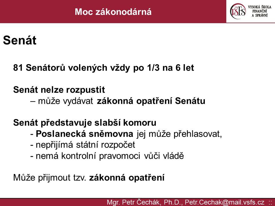 Mgr. Petr Čechák, Ph.D., Petr.Cechak@mail.vsfs.cz :: Moc zákonodárná Senát 81 Senátorů volených vždy po 1/3 na 6 let Senát nelze rozpustit – může vydá