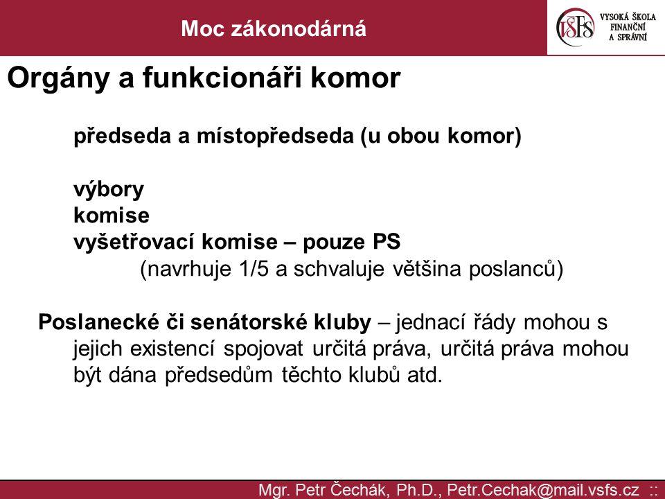 Mgr. Petr Čechák, Ph.D., Petr.Cechak@mail.vsfs.cz :: Moc zákonodárná Orgány a funkcionáři komor předseda a místopředseda (u obou komor) výbory komise