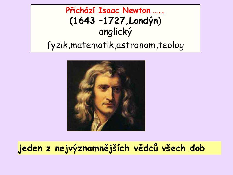 Přichází Isaac Newton ….. (1643 –1727,Londýn) anglický fyzik,matematik,astronom,teolog jeden z nejvýznamnějších vědců všech dob