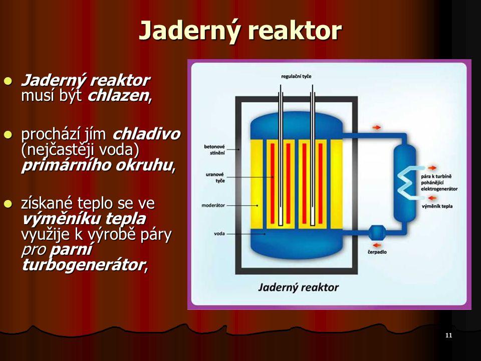 11 Jaderný reaktor Jaderný reaktor musí být chlazen, Jaderný reaktor musí být chlazen, prochází jím chladivo (nejčastěji voda) primárního okruhu, prochází jím chladivo (nejčastěji voda) primárního okruhu, získané teplo se ve výměníku tepla využije k výrobě páry pro parní turbogenerátor, získané teplo se ve výměníku tepla využije k výrobě páry pro parní turbogenerátor,