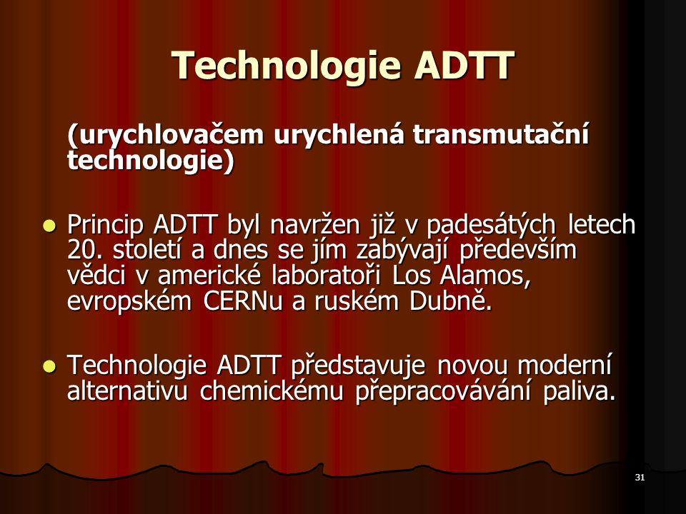31 Technologie ADTT (urychlovačem urychlená transmutační technologie) Princip ADTT byl navržen již v padesátých letech 20.
