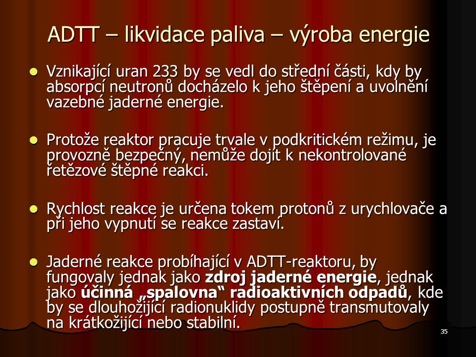 35 ADTT – likvidace paliva – výroba energie Vznikající uran 233 by se vedl do střední části, kdy by absorpcí neutronů docházelo k jeho štěpení a uvolnění vazebné jaderné energie.
