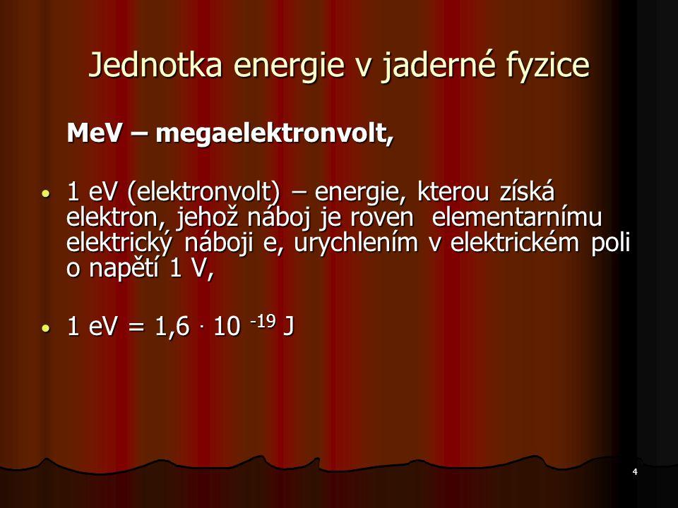 4 Jednotka energie v jaderné fyzice MeV – megaelektronvolt, 1 eV (elektronvolt) – energie, kterou získá elektron, jehož náboj je roven elementarnímu elektrický náboji e, urychlením v elektrickém poli o napětí 1 V, 1 eV (elektronvolt) – energie, kterou získá elektron, jehož náboj je roven elementarnímu elektrický náboji e, urychlením v elektrickém poli o napětí 1 V, 1 eV = 1,6.