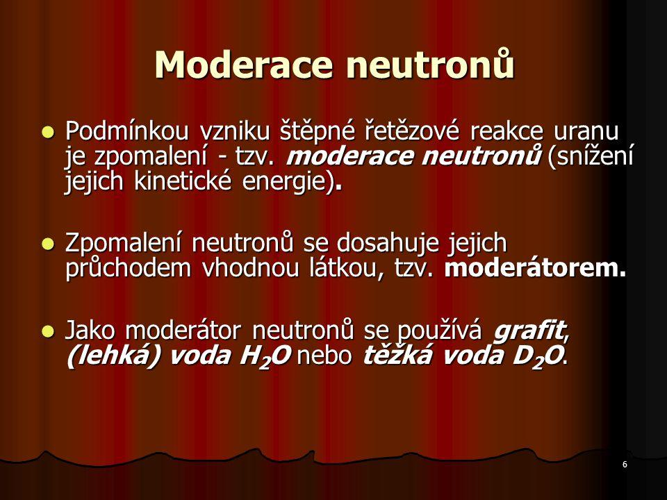 6 Moderace neutronů Podmínkou vzniku štěpné řetězové reakce uranu je zpomalení - tzv.