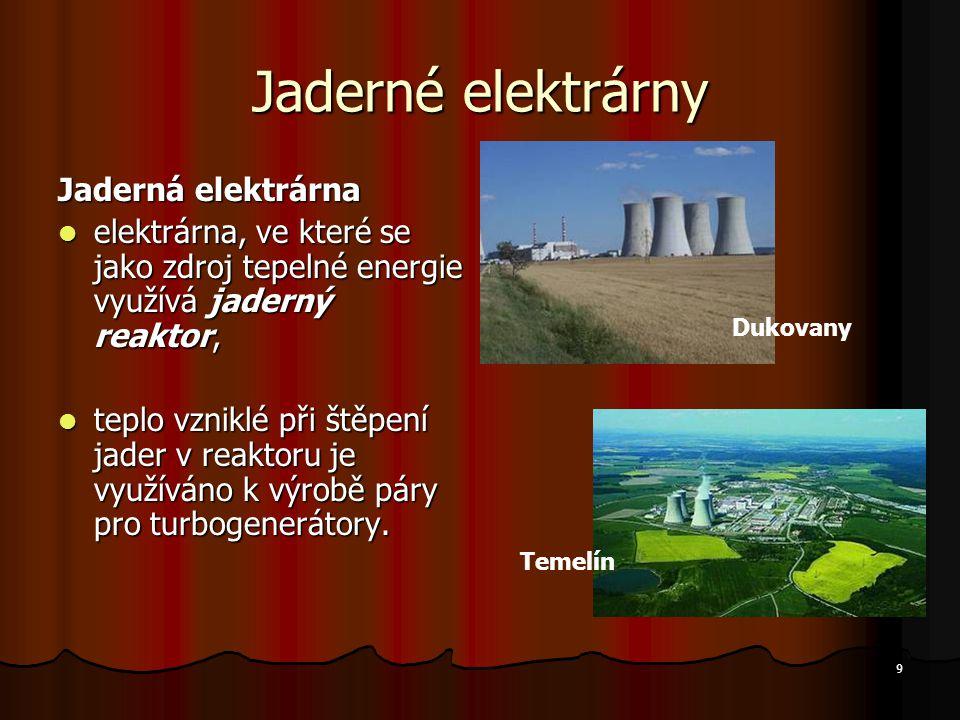 9 Jaderné elektrárny Jaderná elektrárna elektrárna, ve které se jako zdroj tepelné energie využívá jaderný reaktor, elektrárna, ve které se jako zdroj tepelné energie využívá jaderný reaktor, teplo vzniklé při štěpení jader v reaktoru je využíváno k výrobě páry pro turbogenerátory.