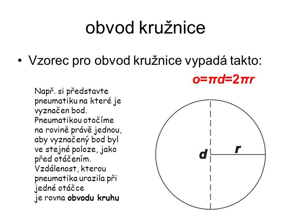 obvod kružnice Vzorec pro obvod kružnice vypadá takto: o=πd=2πr Např. si představte pneumatiku na které je vyznačen bod. Pneumatikou otočíme na rovině