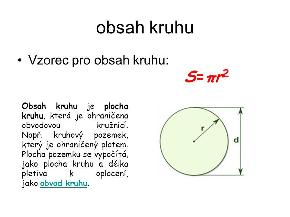 obsah kruhu Vzorec pro obsah kruhu: S=πr 2 O Obsah kruhu je plocha kruhu, která je ohraničena obvodovou kružnicí. Např. kruhový pozemek, který je ohra