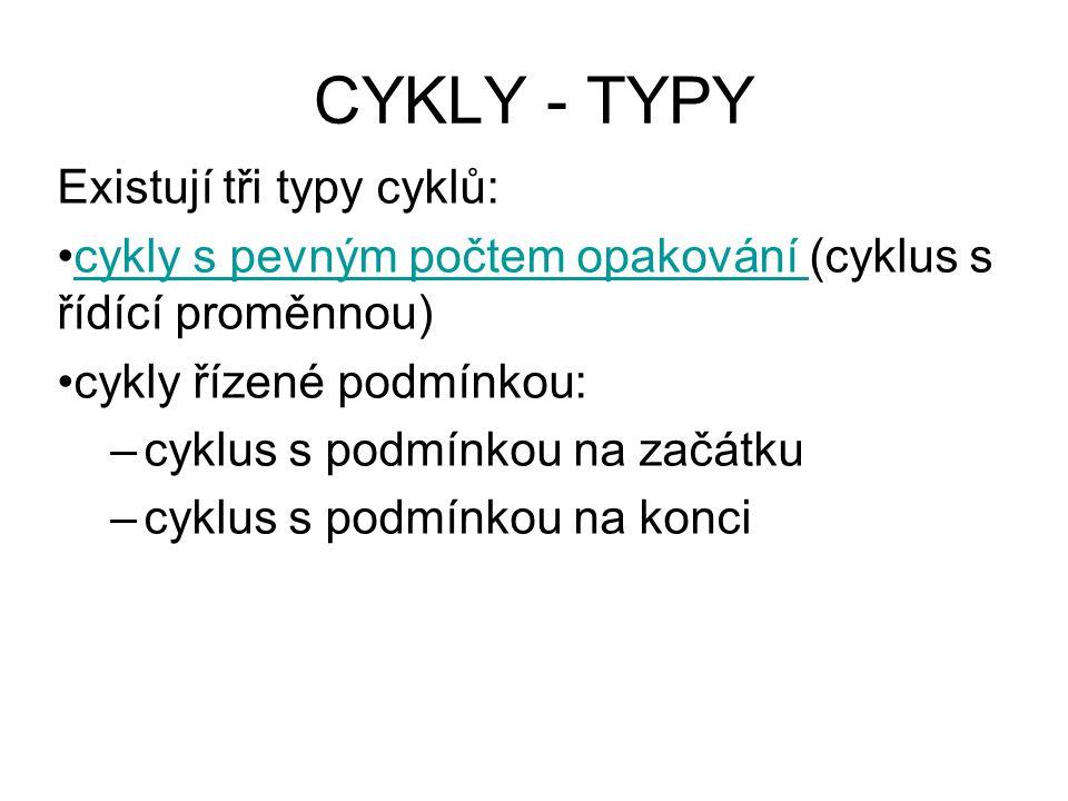 CYKLY - TYPY Existují tři typy cyklů: cykly s pevným počtem opakování (cyklus s řídící proměnnou)cykly s pevným počtem opakování cykly řízené podmínkou: –cyklus s podmínkou na začátku –cyklus s podmínkou na konci