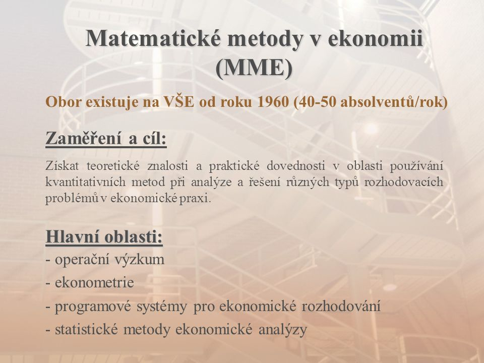 Matematické metody v ekonomii (MME) Obor existuje na VŠE od roku 1960 (40-50 absolventů/rok) Zaměření a cíl: Získat teoretické znalosti a praktické do