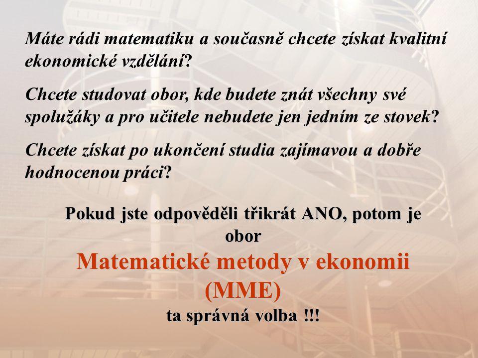 Pokud jste odpověděli třikrát ANO, potom je obor Matematické metody v ekonomii (MME) ta správná volba !!! Máte rádi matematiku a současně chcete získa