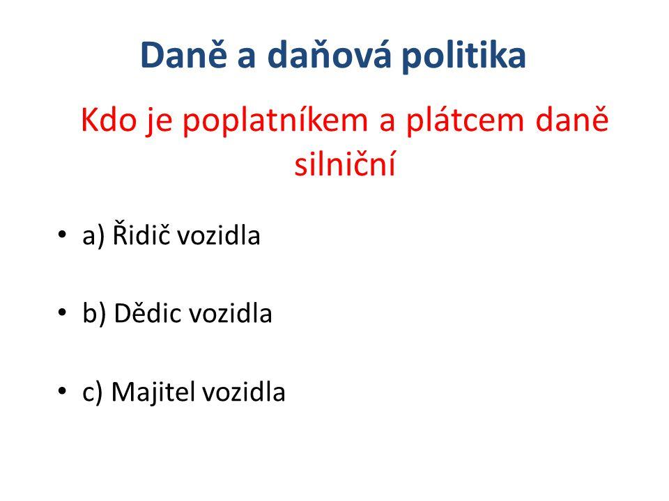 a) Řidič vozidla b) Dědic vozidla c) Majitel vozidla Kdo je poplatníkem a plátcem daně silniční Daně a daňová politika