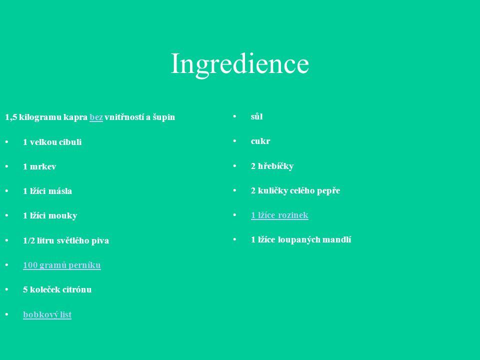 Ingredience 1,5 kilogramu kapra bez vnitřností a šupinbez 1 velkou cibuli 1 mrkev 1 lžíci másla 1 lžíci mouky 1/2 litru světlého piva 100 gramů perníku 5 koleček citrónu bobkový list sůl cukr 2 hřebíčky 2 kuličky celého pepře 1 lžíce rozinek 1 lžíce loupaných mandlí