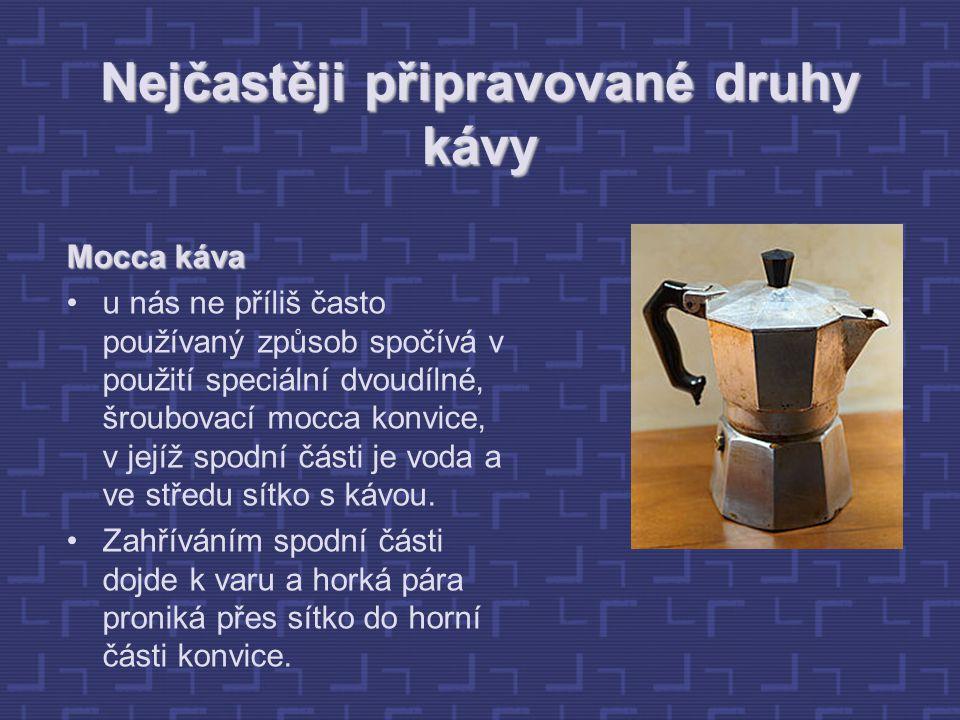 Nejčastěji připravované druhy kávy Mocca káva u nás ne příliš často používaný způsob spočívá v použití speciální dvoudílné, šroubovací mocca konvice, v jejíž spodní části je voda a ve středu sítko s kávou.