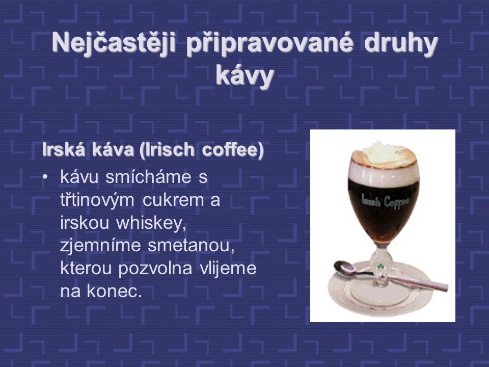 Nejčastěji připravované druhy kávy Irská káva (Irisch coffee) kávu smícháme s třtinovým cukrem a irskou whiskey, zjemníme smetanou, kterou pozvolna vlijeme na konec.