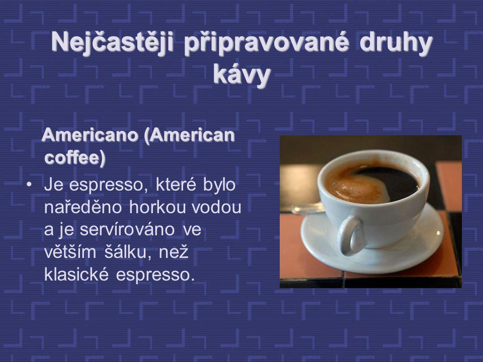 Nejčastěji připravované druhy kávy Americano (American coffee) Americano (American coffee) Je espresso, které bylo naředěno horkou vodou a je servírováno ve větším šálku, než klasické espresso.
