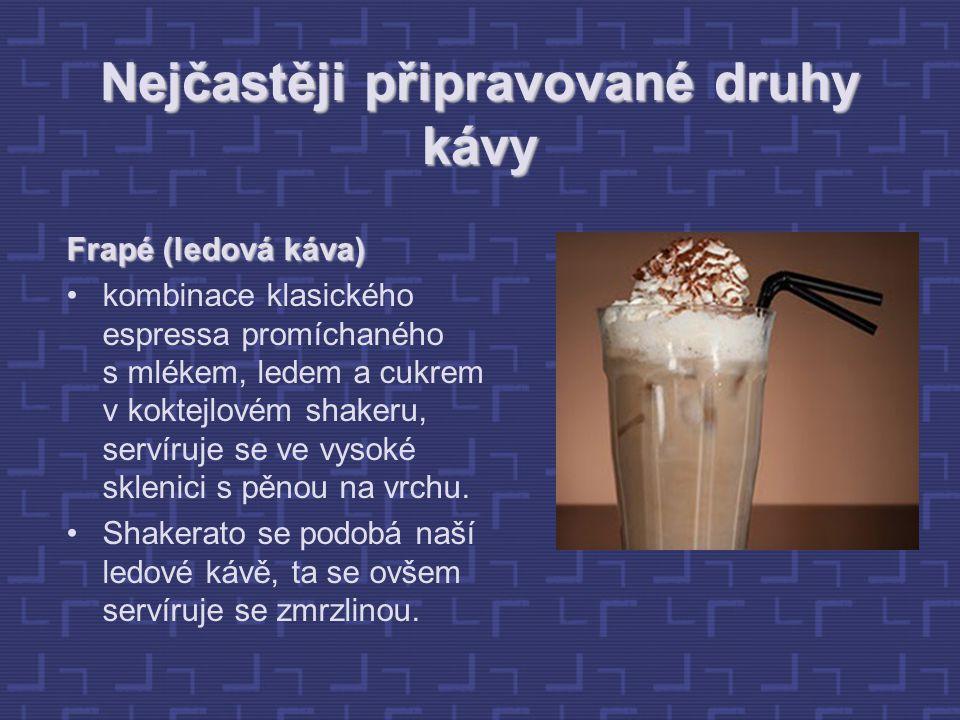Nejčastěji připravované druhy kávy Frapé (ledová káva) kombinace klasického espressa promíchaného s mlékem, ledem a cukrem v koktejlovém shakeru, servíruje se ve vysoké sklenici s pěnou na vrchu.