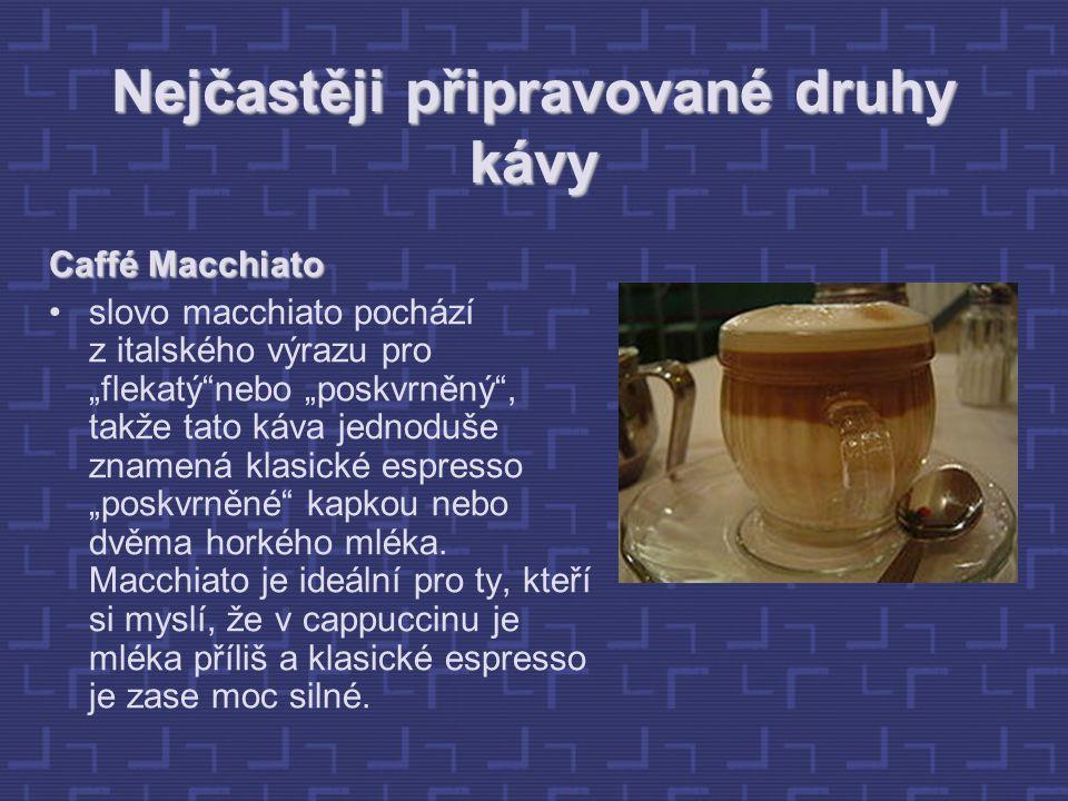 """Nejčastěji připravované druhy kávy Caffé Macchiato slovo macchiato pochází z italského výrazu pro """"flekatý nebo """"poskvrněný , takže tato káva jednoduše znamená klasické espresso """"poskvrněné kapkou nebo dvěma horkého mléka."""