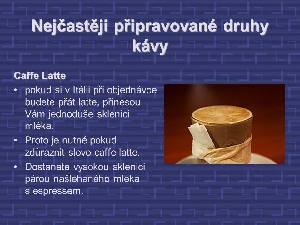 Nejčastěji připravované druhy kávy Caffe Latte pokud si v Itálii při objednávce budete přát latte, přinesou Vám jednoduše sklenici mléka.