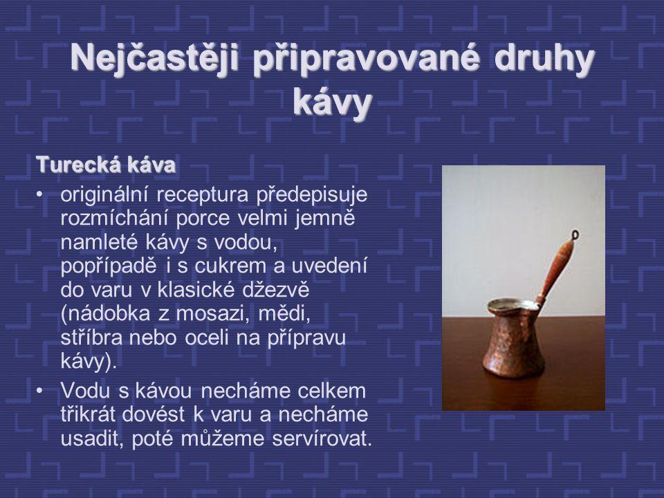 Nejčastěji připravované druhy kávy Turecká káva originální receptura předepisuje rozmíchání porce velmi jemně namleté kávy s vodou, popřípadě i s cukrem a uvedení do varu v klasické džezvě (nádobka z mosazi, mědi, stříbra nebo oceli na přípravu kávy).