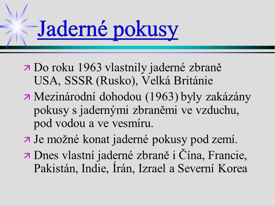 Jaderné pokusy ä ä Do roku 1963 vlastnily jaderné zbraně USA, SSSR (Rusko), Velká Británie ä ä Mezinárodní dohodou (1963) byly zakázány pokusy s jader