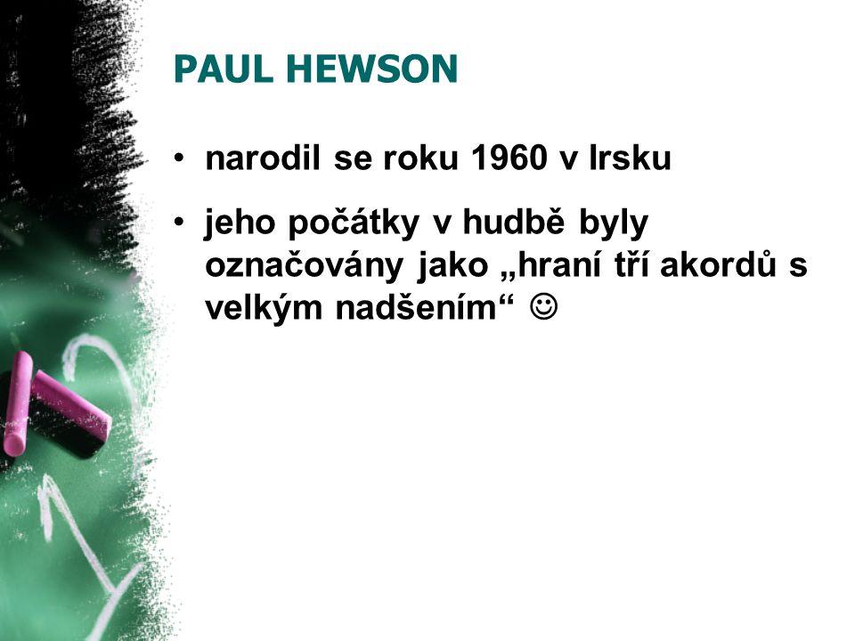 """PAUL HEWSON narodil se roku 1960 v Irsku jeho počátky v hudbě byly označovány jako """"hraní tří akordů s velkým nadšením"""""""