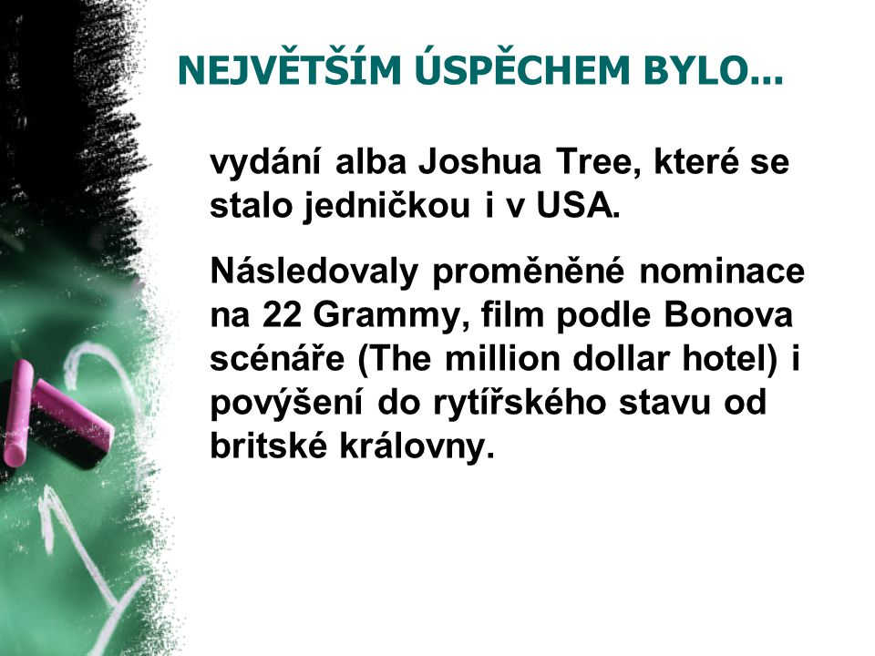 NEJVĚTŠÍM ÚSPĚCHEM BYLO... vydání alba Joshua Tree, které se stalo jedničkou i v USA. Následovaly proměněné nominace na 22 Grammy, film podle Bonova s
