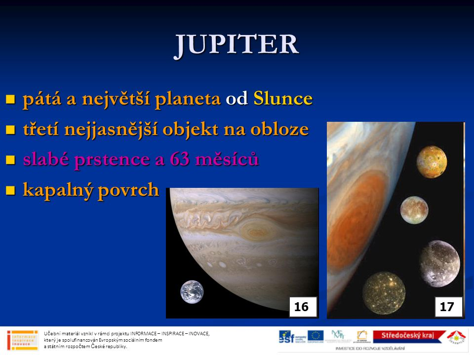 JUPITER pátá a největší planeta od Slunce pátá a největší planeta od Slunce třetí nejjasnější objekt na obloze třetí nejjasnější objekt na obloze slabé prstence a 63 měsíců slabé prstence a 63 měsíců kapalný povrch kapalný povrch Učební materiál vznikl v rámci projektu INFORMACE – INSPIRACE – INOVACE, který je spolufinancován Evropským sociálním fondem a státním rozpočtem České republiky.