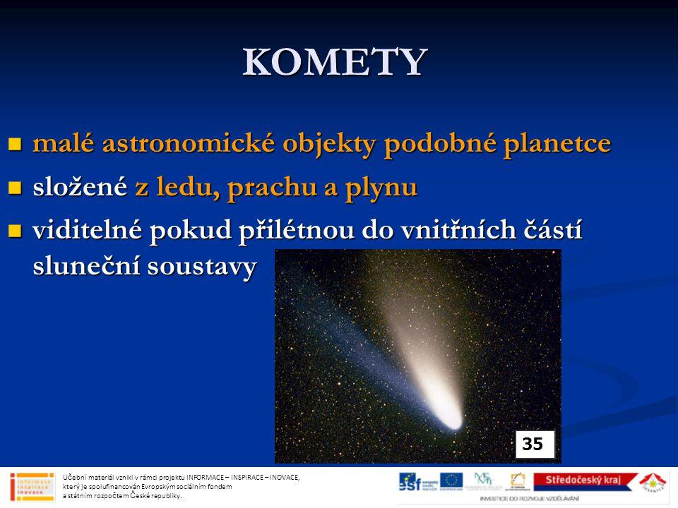 KOMETY malé astronomické objekty podobné planetce malé astronomické objekty podobné planetce složené z ledu, prachu a plynu složené z ledu, prachu a plynu viditelné pokud přilétnou do vnitřních částí sluneční soustavy viditelné pokud přilétnou do vnitřních částí sluneční soustavy 35 U č ební materiál vznikl v rámci projektu INFORMACE – INSPIRACE – INOVACE, který je spolufinancován Evropským sociálním fondem a státním rozpo č tem Č eské republiky.