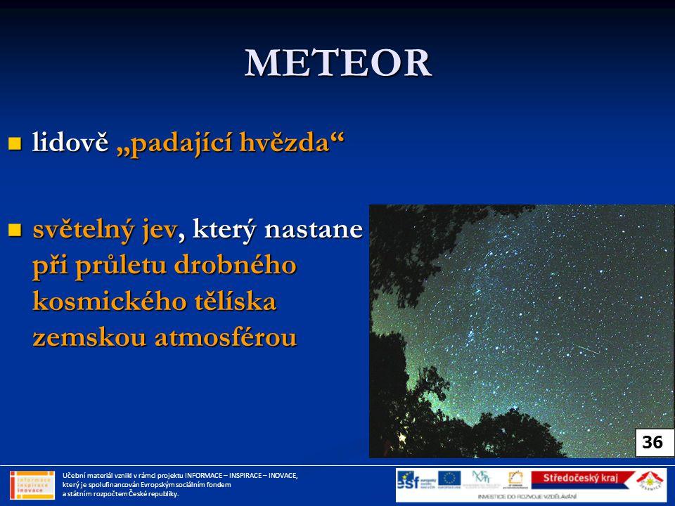 """METEOR lidově """"padající hvězda lidově """"padající hvězda světelný jev, který nastane při průletu drobného kosmického tělíska zemskou atmosférou světelný jev, který nastane při průletu drobného kosmického tělíska zemskou atmosférou Učební materiál vznikl v rámci projektu INFORMACE – INSPIRACE – INOVACE, který je spolufinancován Evropským sociálním fondem a státním rozpočtem České republiky."""