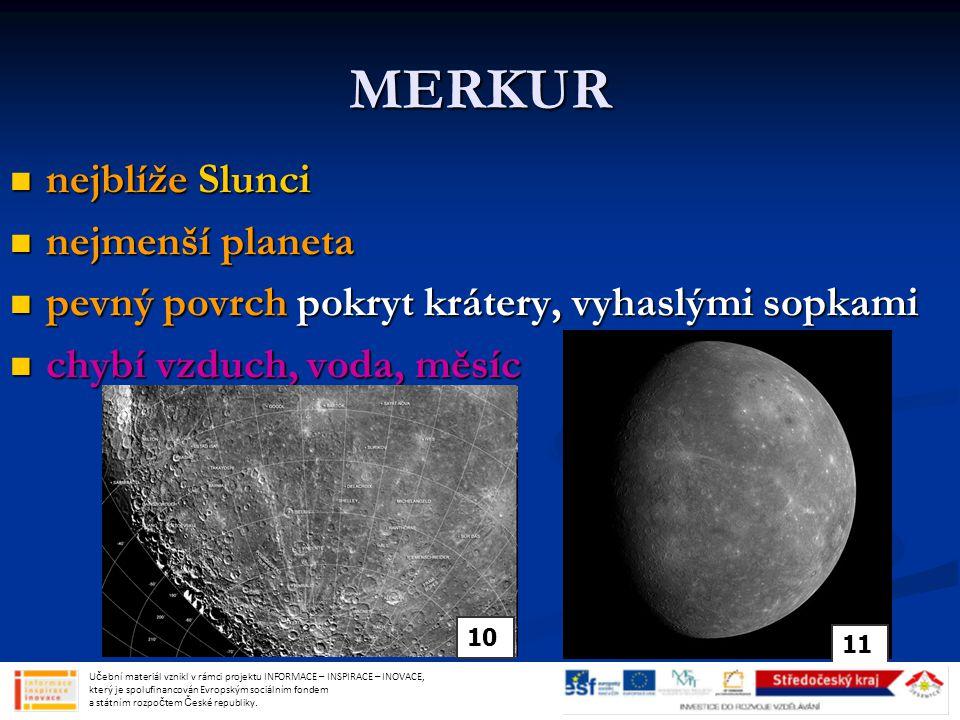 MERKUR nejblíže Slunci nejblíže Slunci nejmenší planeta nejmenší planeta pevný povrch pokryt krátery, vyhaslými sopkami pevný povrch pokryt krátery, vyhaslými sopkami chybí vzduch, voda, měsíc chybí vzduch, voda, měsíc Učební materiál vznikl v rámci projektu INFORMACE – INSPIRACE – INOVACE, který je spolufinancován Evropským sociálním fondem a státním rozpočtem České republiky.