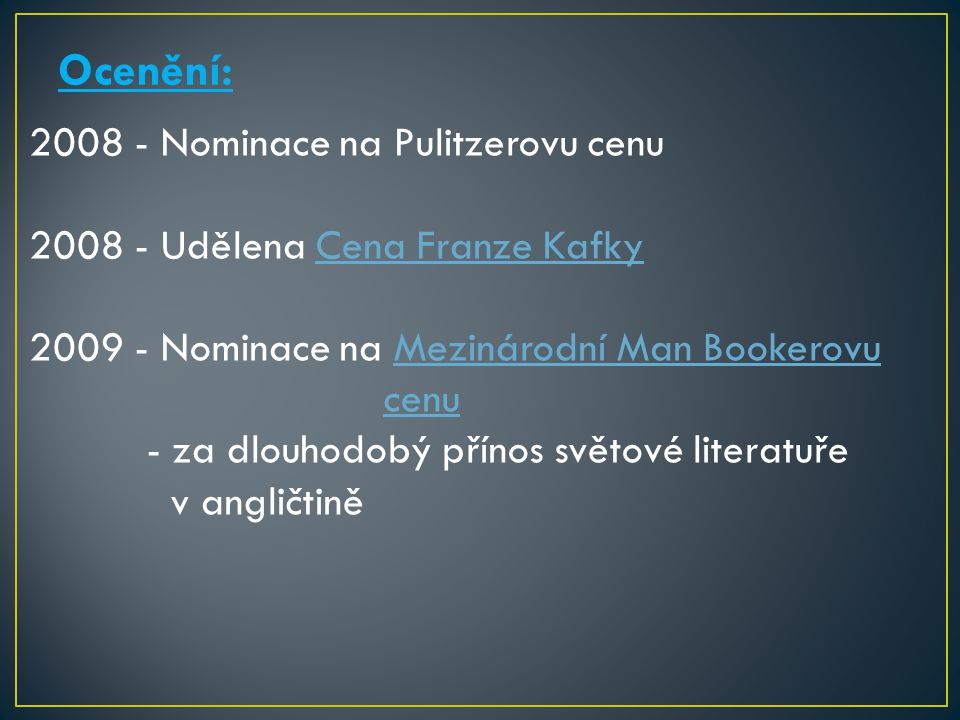Ocenění: 2008 - Nominace na Pulitzerovu cenu 2008 - Udělena Cena Franze KafkyCena Franze Kafky 2009 - Nominace na Mezinárodní Man BookerovuMezinárodní Man Bookerovu cenu - za dlouhodobý přínos světové literatuře v angličtině