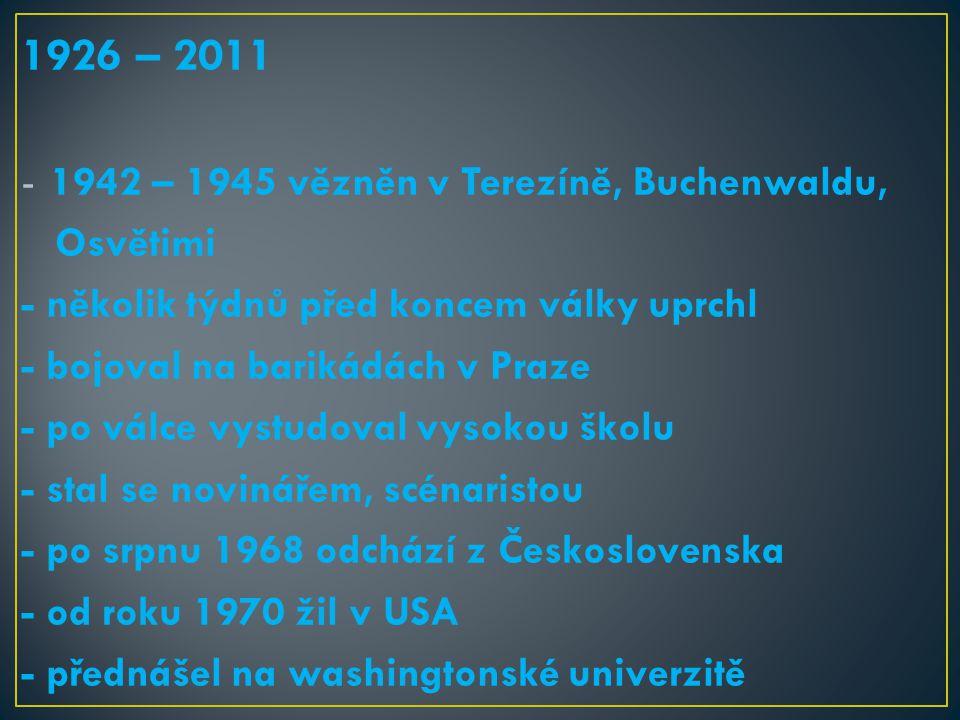 1926 – 2011 -1942 – 1945 vězněn v Terezíně, Buchenwaldu, Osvětimi - několik týdnů před koncem války uprchl - bojoval na barikádách v Praze - po válce vystudoval vysokou školu - stal se novinářem, scénaristou - po srpnu 1968 odchází z Československa - od roku 1970 žil v USA - přednášel na washingtonské univerzitě