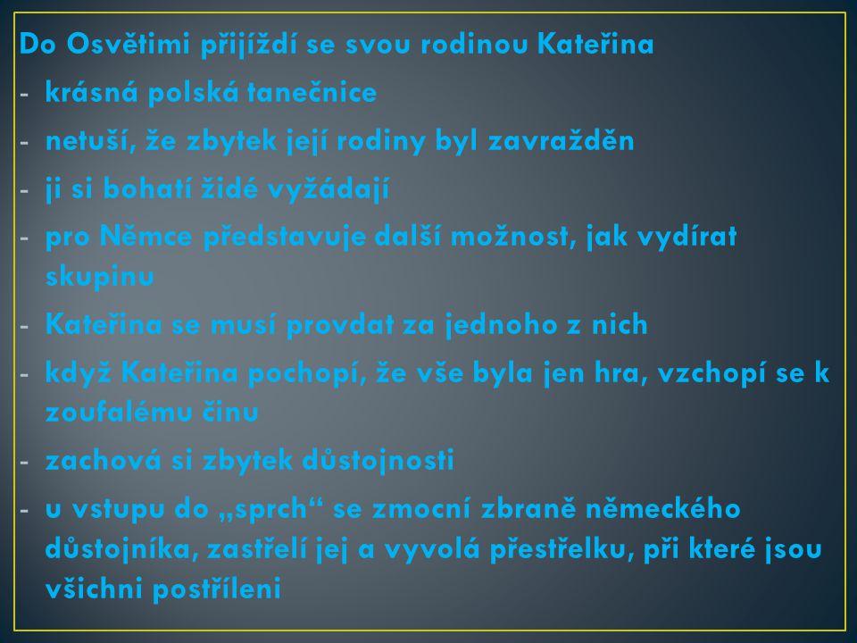 """Do Osvětimi přijíždí se svou rodinou Kateřina -krásná polská tanečnice -netuší, že zbytek její rodiny byl zavražděn -ji si bohatí židé vyžádají -pro Němce představuje další možnost, jak vydírat skupinu -Kateřina se musí provdat za jednoho z nich -když Kateřina pochopí, že vše byla jen hra, vzchopí se k zoufalému činu -zachová si zbytek důstojnosti -u vstupu do """"sprch se zmocní zbraně německého důstojníka, zastřelí jej a vyvolá přestřelku, při které jsou všichni postříleni"""