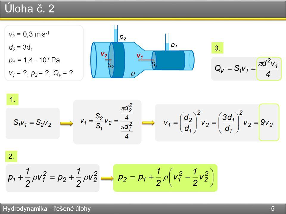 Úloha č. 2 Hydrodynamika – řešené úlohy 5 v1v1 v2v2 S1S1 S2S2 ρ p1p1 p2p2 v 2 = 0,3 m.