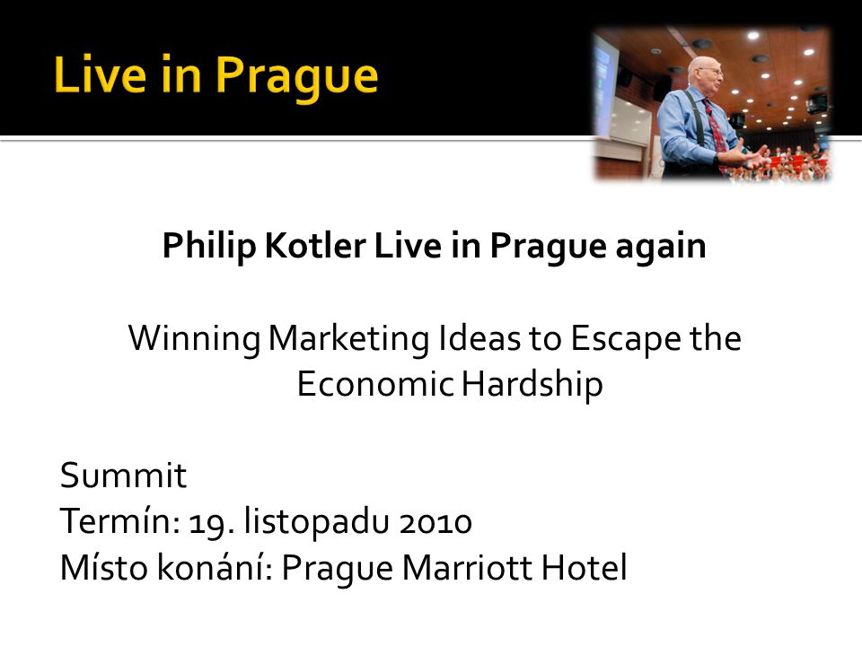 Philip Kotler Live in Prague again Winning Marketing Ideas to Escape the Economic Hardship Summit Termín: 19. listopadu 2010 Místo konání: Prague Marr