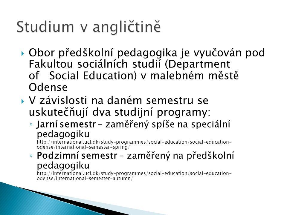  Obor předškolní pedagogika je vyučován pod Fakultou sociálních studií (Department of Social Education) v malebném městě Odense  V závislosti na daném semestru se uskutečňují dva studijní programy: ◦ Jarní semestr – zaměřený spíše na speciální pedagogiku http://international.ucl.dk/study-programmes/social-education/social-education- odense/international-semester-spring/ ◦ Podzimní semestr – zaměřený na předškolní pedagogiku http://international.ucl.dk/study-programmes/social-education/social-education- odense/international-semester-autumn/
